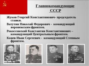 Главнокомандующие СССР Жуков Георгий Константинович- председатель ставки. Ват