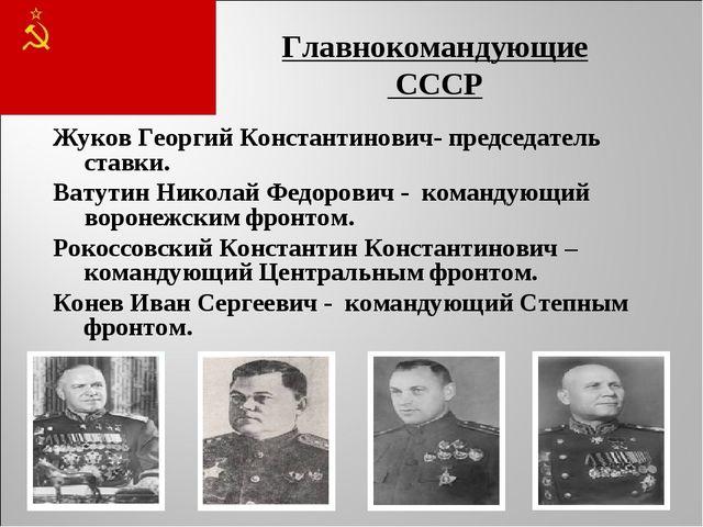 Главнокомандующие СССР Жуков Георгий Константинович- председатель ставки. Ват...