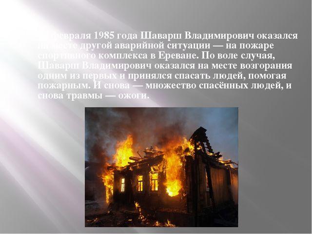 19 февраля 1985 года Шаварш Владимирович оказался на месте другой аварийной с...