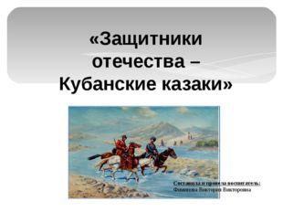 «Защитники отечества – Кубанские казаки» Составила и провела воспитатель: Фом