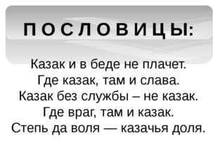 П О С Л О В И Ц Ы: Казак и в беде не плачет. Где казак, там и слава. Казак бе