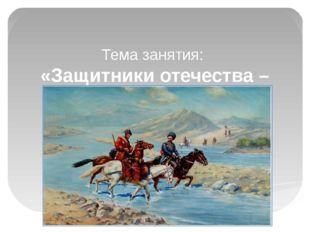 Тема занятия: «Защитники отечества – Кубанские казаки»