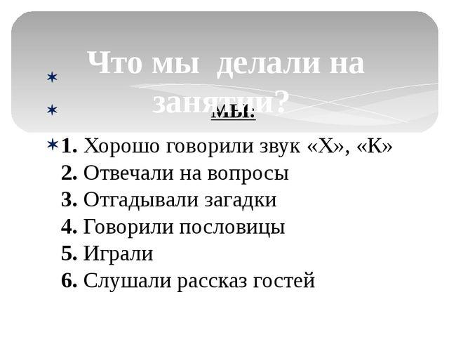 МЫ: 1. Хорошо говорили звук «Х», «К» 2. Отвечали на вопросы 3. Отгадывали за...