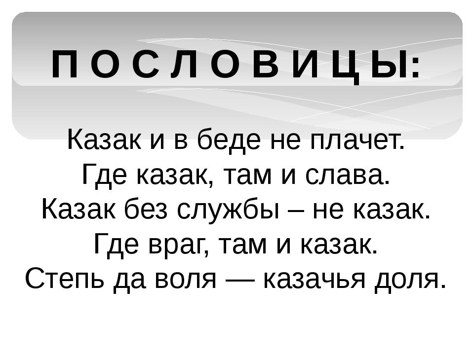 П О С Л О В И Ц Ы: Казак и в беде не плачет. Где казак, там и слава. Казак бе...