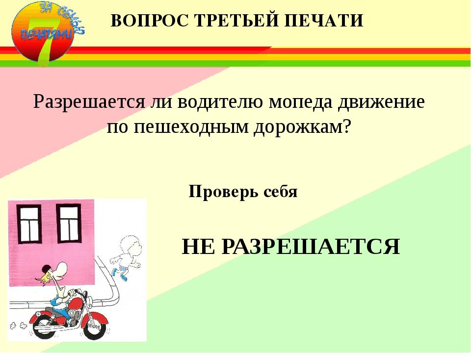 ВОПРОС ТРЕТЬЕЙ ПЕЧАТИ Разрешается ли водителю мопеда движение по пешеходным д...