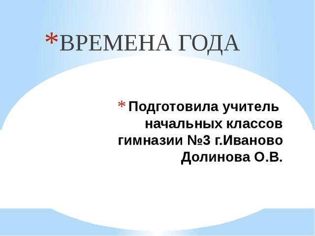 Подготовила учитель начальных классов гимназии №3 г.Иваново Долинова О.В. ВРЕ...