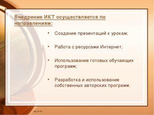 * Внедрение ИКТ осуществляется по направлениям: Создание презентаций к урокам