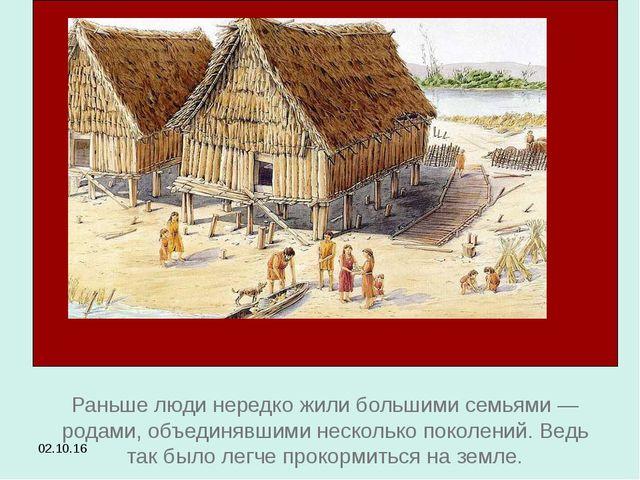 * Раньше люди нередко жили большими семьями — родами, объединявшими несколько...
