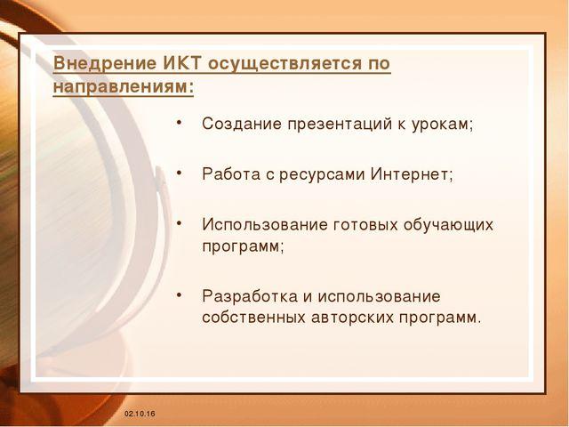 * Внедрение ИКТ осуществляется по направлениям: Создание презентаций к урокам...