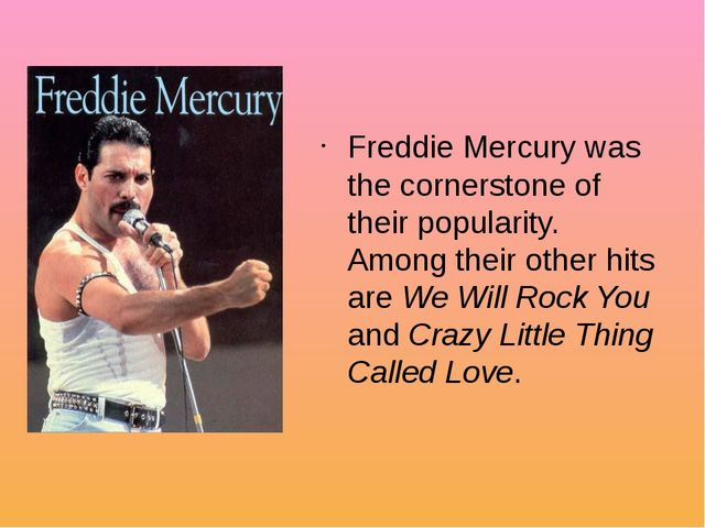 Freddie Mercury was the cornerstone of their popularity. Among their other hi...