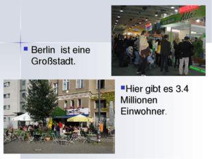Berlin ist eine Großstadt. Hier gibt es 3.4 Millionen Einwohner.