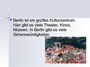 Berlin ist ein großes Kulturzentrum. Hier gibt es viele Theater, Kinos, Musee