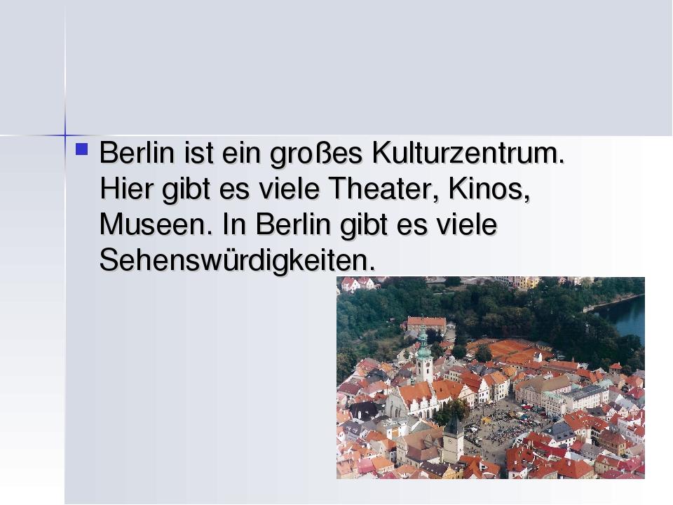 Berlin ist ein großes Kulturzentrum. Hier gibt es viele Theater, Kinos, Musee...