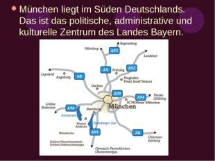 München liegt im Süden Deutschlands. Das ist das politische, administrative u
