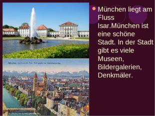 München liegt am Fluss Isar.München ist eine schöne Stadt. In der Stadt gibt