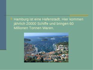 Hamburg ist eine Hafenstadt. Hier kommen jährlich 20000 Schiffe und bringen 6