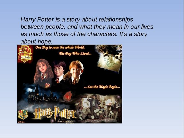 Harry Potter is a story about relationships between people, and what they mea...
