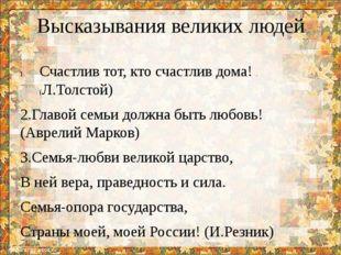 Высказывания великих людей Счастлив тот, кто счастлив дома! .(Л.Толстой) 2.Гл