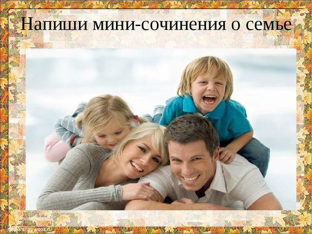 Напиши мини-сочинения о семье