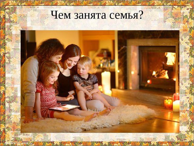 Чем занята семья?