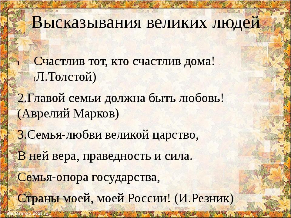 Высказывания великих людей Счастлив тот, кто счастлив дома! .(Л.Толстой) 2.Гл...
