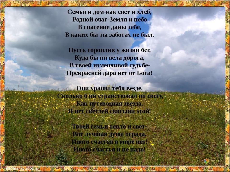 Семья и дом-как свет и хлеб, Родной очаг-Земля и небо В спасение даны тебе,...