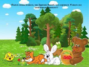 Поняли лесные жители, что дружить веселей, чем ссориться. И стали они настоя