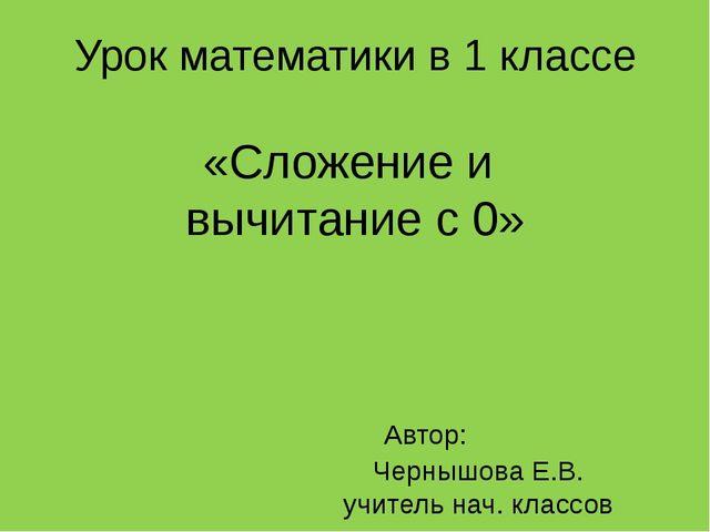 Урок математики в 1 классе «Сложение и вычитание с 0» Автор: Чернышова Е.В. у...