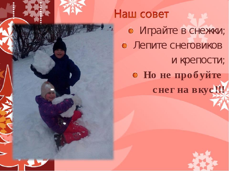 Играйте в снежки; Лепите снеговиков и крепости; Но не пробуйте снег на вкус!!!