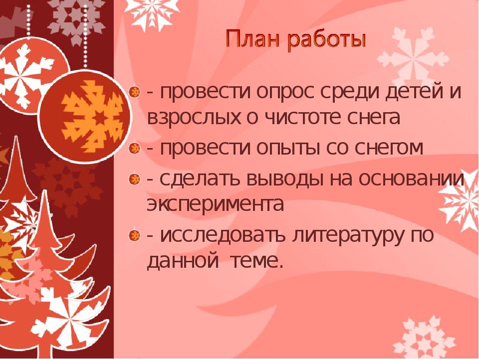 - провести опрос среди детей и взрослых о чистоте снега - провести опыты со с...