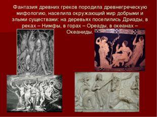 Фантазия древних греков породила древнегреческую мифологию, населила окружающ