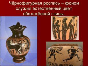 Чёрнофигурная роспись – фоном служил естественный цвет обожжённой глины.