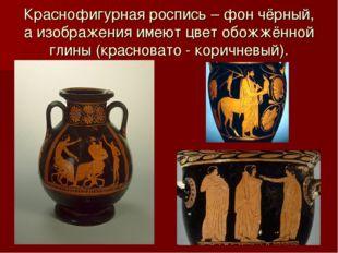 Краснофигурная роспись – фон чёрный, а изображения имеют цвет обожжённой глин