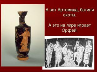 А вот Артемида, богиня охоты. А это на лире играет Орфей.