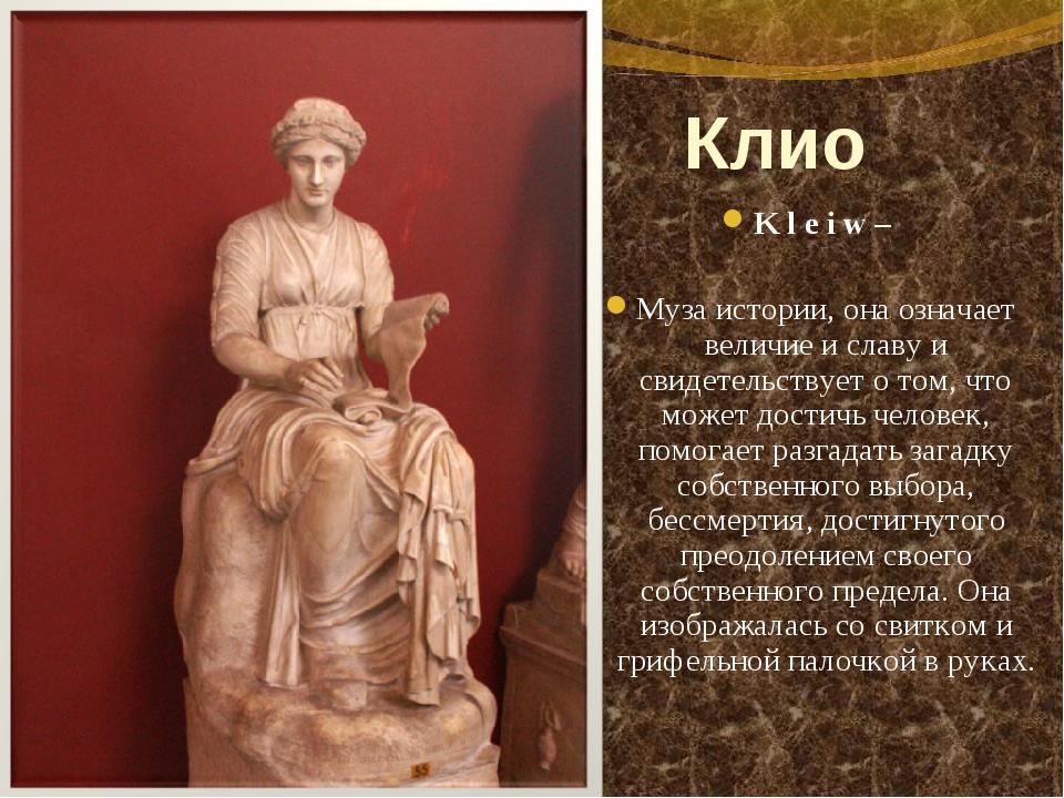 Клио Kleiw – Муза истории, она означает величие и славу и свидетельствует...
