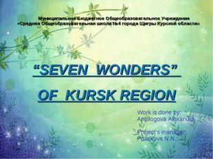 """SEVEN WONDERS"" OF KURSK REGION Work is done by: Anpilogova Alexandra Projec"