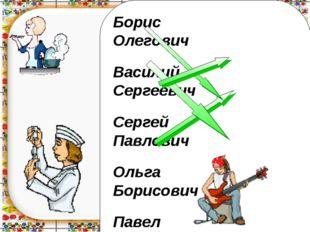 Борис Олегович Василий Сергеевич Сергей Павлович Ольга Борисович Павел Василь