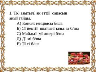1. Тоңазытылған еттің сапасын анықтайды. А) Консистенциясы б/ша Б) Сүйектің