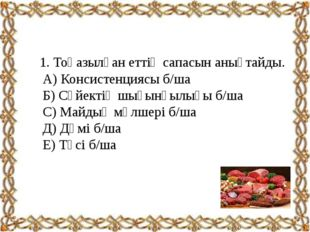 1. Тоңазылған еттің сапасын анықтайды. А) Консистенциясы б/ша Б) Сүйектің шы