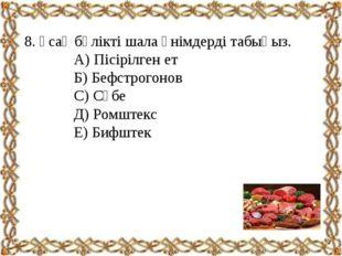8. Ұсақ бөлікті шала өнімдерді табыңыз. А) Пісірілген ет Б) Бефстрогонов С)