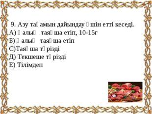 9. Азу тағамын дайындау үшін етті кеседі. А) Қалың таяқша етіп, 10-15г Б) Қа