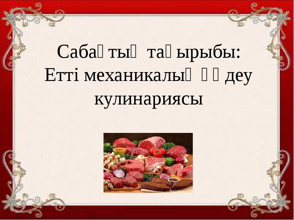Сабақтың тақырыбы: Етті механикалық өңдеу кулинариясы