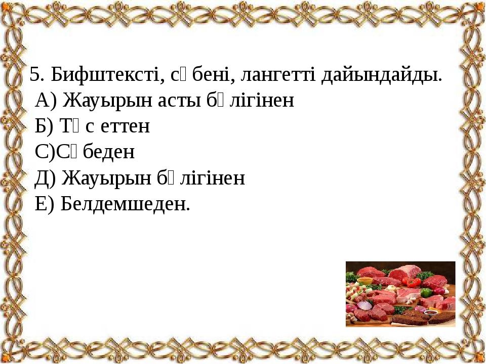 5. Бифштексті, сүбені, лангетті дайындайды. А) Жауырын асты бөлігінен Б) Төс...