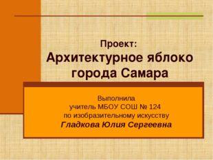 Проект: Архитектурное яблоко города Самара Выполнила учитель МБОУ СОШ № 124 п