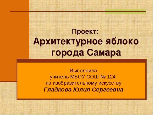 Проект: Архитектурное яблоко города Самара Выполнила учитель МБОУ СОШ № 124 п...
