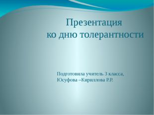 Презентация ко дню толерантности Подготовила учитель 3 класса, Юсуфова –Кирил