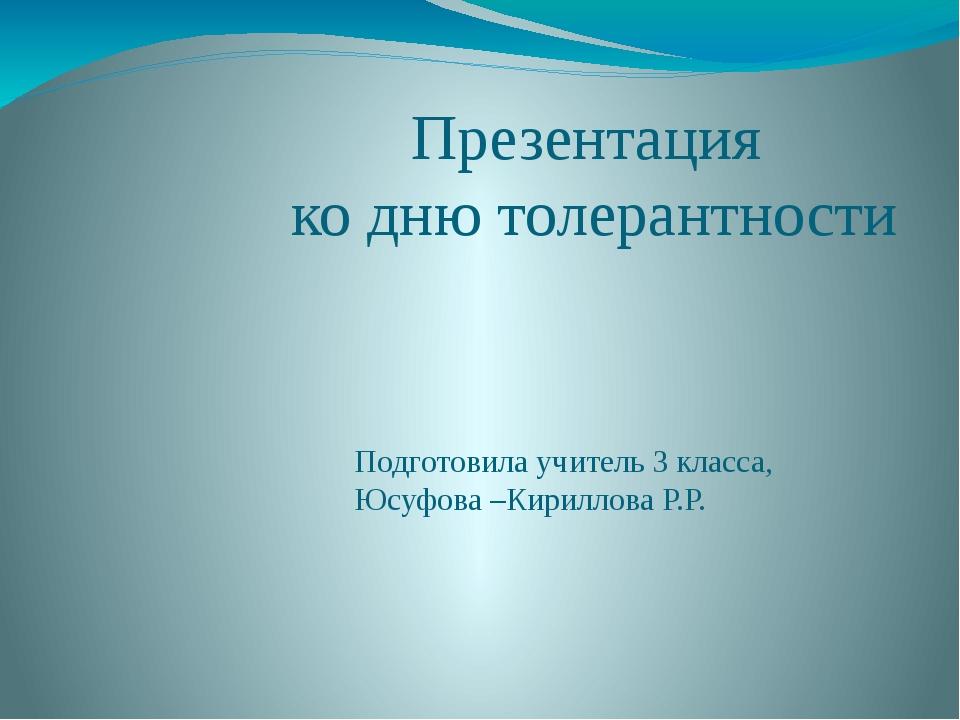 Презентация ко дню толерантности Подготовила учитель 3 класса, Юсуфова –Кирил...