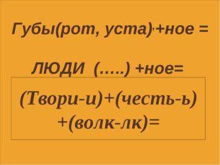 Губы(рот, уста),+ное = ЛЮДИ (…..) +ное= (Твори-и)+(честь-ь)+(волк-лк)=