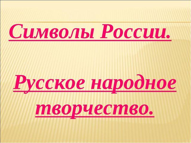 Символы России. Русское народное творчество.
