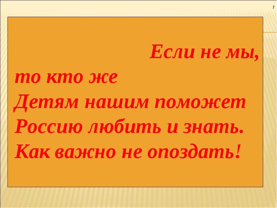 ! Если не мы, то кто же Детям нашим поможет Россию любить и знать. Как важно...